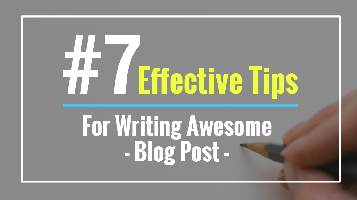 7 Effective Tips For Writing An Awesome Blog Post