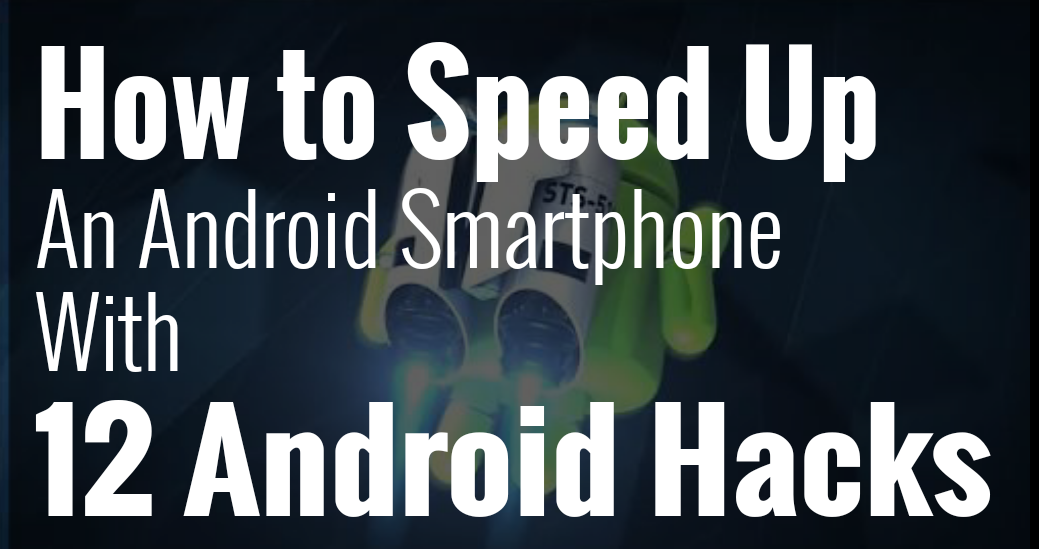 How to Speed up an Android Smartphone with 15 Android Hacks